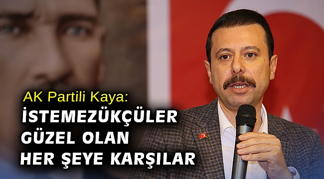 AK Partili Kaya: İstemezükçüler güzel olan her şeye karşılar