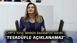 """CHP'li Kılıç otobüs kazalarını sordu: """"Tesadüfle açıklanamaz"""""""