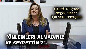 CHP'li Kılıç'tan 'doğal afetler' için soru önergesi: