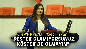 """CHP'li Kılıç'tan 'kredi' isyanı: """"Destek olamıyorsunuz, köstek de olmayın"""""""