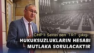 CHP'li Sertel'den 'TRT' çıkışı: Hukuksuzlukların hesabı mutlaka sorulacaktır