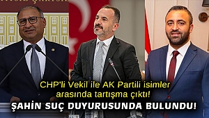 CHP'li Vekil ile AK Partili isimler arasında tartışma çıktı! Şahin suç duyurusunda bulundu!