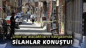 İzmir'de alacaklıların kavgasında silahlar konuştu!