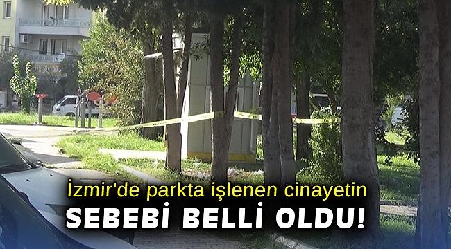 İzmir'de parkta işlenen cinayetin sebebi belli oldu