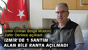 İzmir Orman Bölge Müdürü Zafer Derince açıkladı: İzmir'de 1 santim alan bile ranta açılmadı