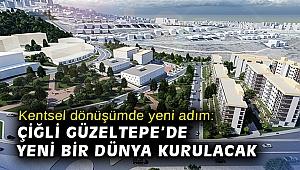 Kentsel dönüşümde yeni adım: Çiğli Güzeltepe'de yeni bir dünya kurulacak