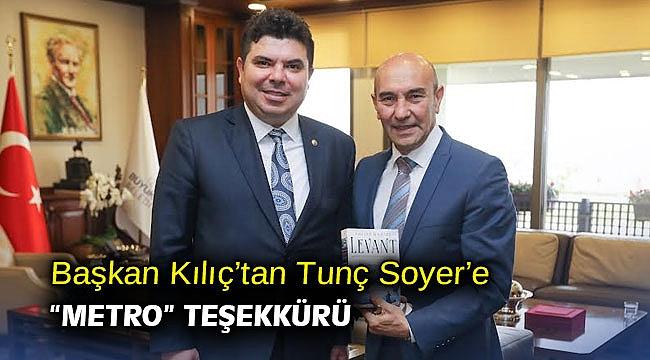 """Başkan Kılıç'tan Tunç Soyer'e """"metro"""" teşekkürü"""