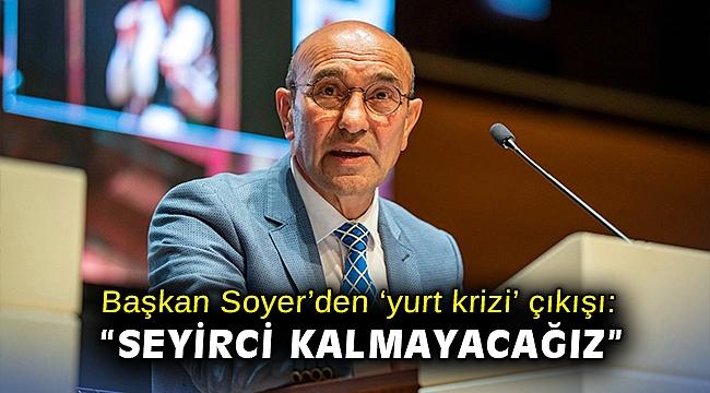 Başkan Soyer'den 'yurt krizi' çıkışı: