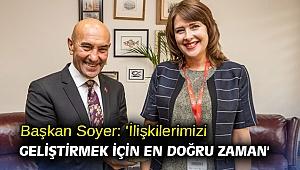 Başkan Soyer: 'İlişkilerimizi geliştirmek için en doğru zaman'