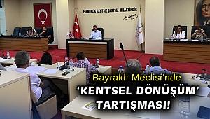 Bayraklı Meclisi'nde 'Kentsel Dönüşüm' tartışması!