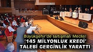Büyükşehir'de tartışmalı Meclis! '145 milyonluk kredi' talebi gerginlik yarattı
