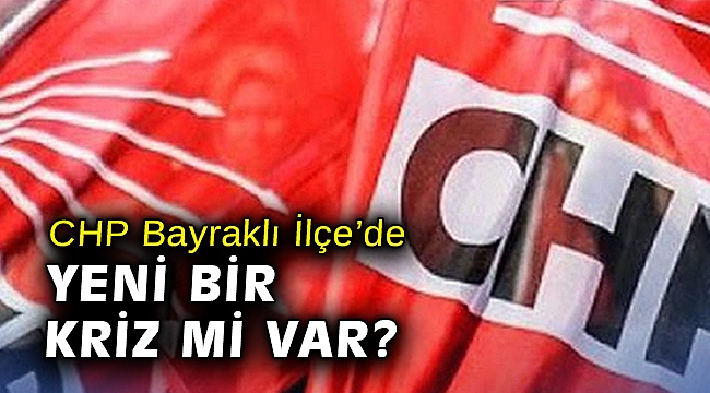 CHP Bayraklı İlçe'de yeni bir kriz mi var?