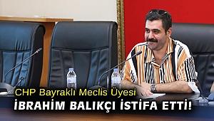 CHP Bayraklı Meclis Üyesi İbrahim Balıkçı istifa etti!