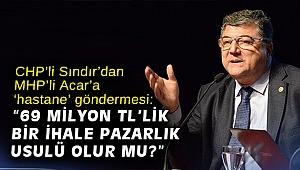 """CHP'li Sındır'dan MHP'li Acar'a 'hastane' göndermesi: """"69 milyon TL'lik bir ihale pazarlık usulü olur mu?"""""""