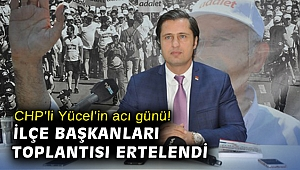 CHP'li Yücel'in acı günü! İlçe Başkanları toplantısı ertelendi