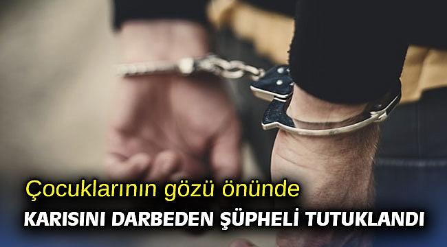 Çocuklarının gözü önünde karısını darbeden şüpheli tutuklandı