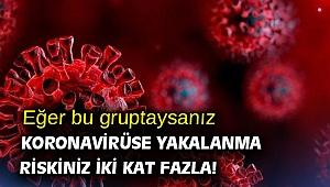 Eğer bu gruptaysanız dikkat! Koronavirüse yakalanma riskiniz iki kat fazla!