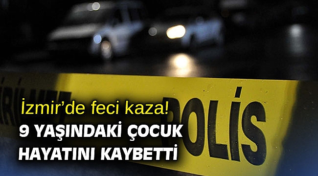 İzmir'de feci kaza! 9 yaşındaki çocuk hayatını kaybetti