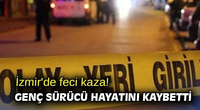 İzmir'de feci kaza! Genç sürücü hayatını kaybetti