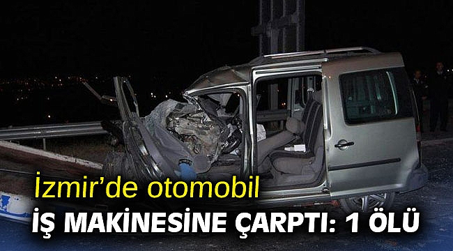 İzmir'de otomobil iş makinesine çarptı: 1 ölü