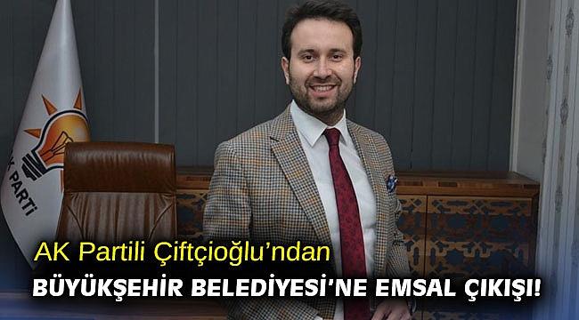 AK Partili Çiftçioğlu'ndan Büyükşehir Belediyesi'ne emsal çıkışı!
