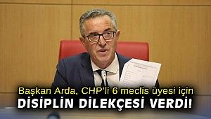 Başkan Arda, CHP'li 6 meclis üyesi için disiplin dilekçesi verdi!