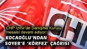 CHP İzmir'de Danışma Kurulu mesaisi devam ediyor: Kocaoğlu'ndan Soyer'e 'körfez' çağrısı