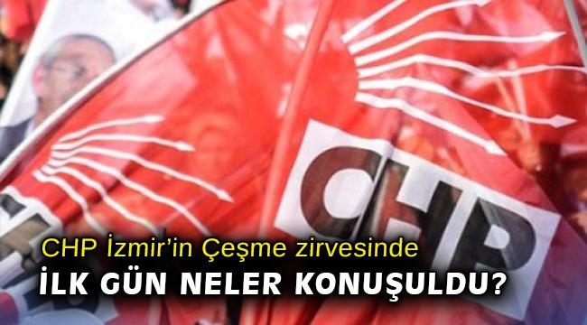 CHP İzmir'in Çeşme zirvesinde ilk gün neler konuşuldu?