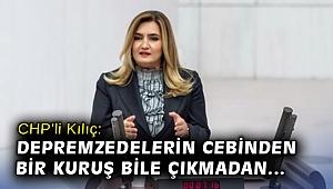 """CHP'li Kılıç: """"Depremzedelerin cebinden bir kuruş bile çıkmadan mağduriyetleri giderilmelidir"""""""