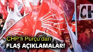 CHP'li Purçu'dan flaş açıklamalar!