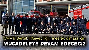 CHP'li Sertel: İtfaiyeciliğin meslek olması için mücadeleye devam edeceğiz