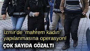 İzmir'de 'mahrem kadın' yapılanmasına operasyon! Çok sayıda gözaltı
