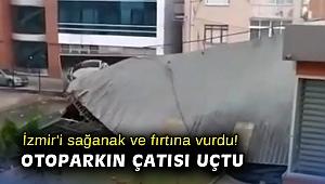 İzmir'i sağanak ve fırtına vurdu! Otoparkın çatısı uçtu