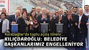 Karabağlar'da toplu açılış töreni… Kılıçdaroğlu: Belediye başkanlarımız engelleniyor