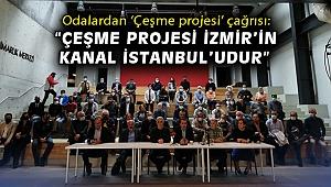 """Odalardan 'Çeşme projesi' çağrısı: """"Çeşme Projesi İzmir'in Kanal İstanbul'udur"""""""