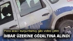 Polis aracı kurşunlamış gibi video çekti, ihbar üzerine gözaltına alındı