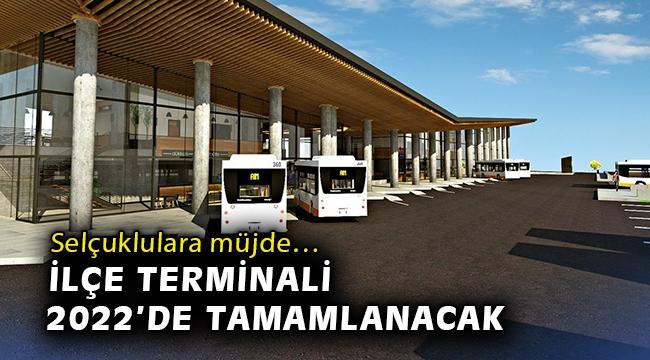 Selçuklulara müjde… İlçe terminali 2022'de tamamlanacak